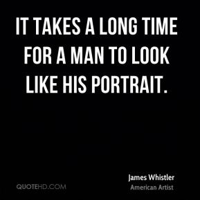 It takes a long time for a man to look like his portrait.