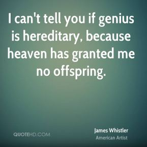 James Whistler - I can't tell you if genius is hereditary, because heaven has granted me no offspring.