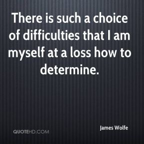 James Wolfe - There is such a choice of difficulties that I am myself at a loss how to determine.