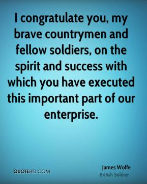 James Wolfe - I congratulate you, my brave countrymen and fellow soldiers, on the spirit and success with which you have executed this important part of our enterprise.