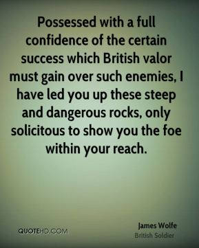 James Wolfe - Possessed with a full confidence of the certain success which British valor must gain over such enemies, I have led you up these steep and dangerous rocks, only solicitous to show you the foe within your reach.