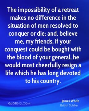 James Wolfe - The impossibility of a retreat makes no difference in the situation of men resolved to conquer or die; and, believe me, my friends, if your conquest could be bought with the blood of your general, he would most cheerfully resign a life which he has long devoted to his country.