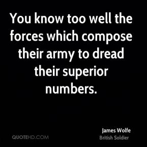 James Wolfe - You know too well the forces which compose their army to dread their superior numbers.