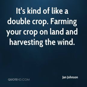 Jan Johnson - It's kind of like a double crop. Farming your crop on land and harvesting the wind.