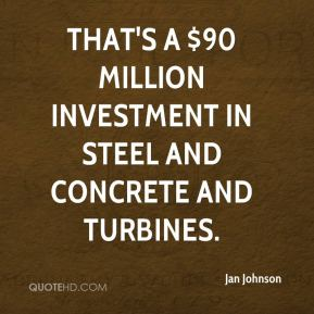 Jan Johnson - That's a $90 million investment in steel and concrete and turbines.
