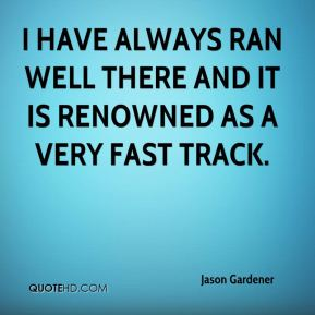 Jason Gardener  - I have always ran well there and it is renowned as a very fast track.