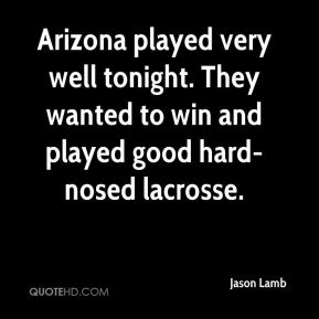Jason Lamb - Arizona played very well tonight. They wanted to win and played good hard-nosed lacrosse.
