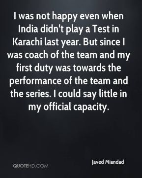 Javed Miandad  - I was not happy even when India didn't play a Test in Karachi last year. But since I was coach of the team and my first duty was towards the performance of the team and the series. I could say little in my official capacity.