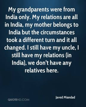 Javed Miandad  - My grandparents were from India only. My relations are all in India, my mother belongs to India but the circumstances took a different turn and it all changed. I still have my uncle, I still have my relations (in India), we don't have any relatives here.