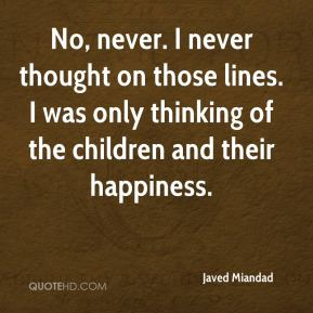 Javed Miandad  - No, never. I never thought on those lines. I was only thinking of the children and their happiness.