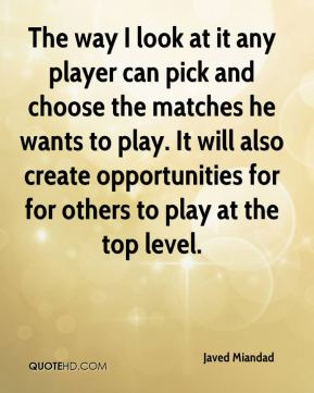 Javed Miandad  - The way I look at it any player can pick and choose the matches he wants to play. It will also create opportunities for for others to play at the top level.