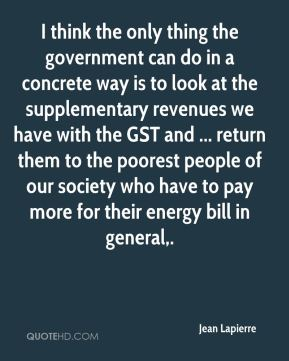 Jean Lapierre  - I think the only thing the government can do in a concrete way is to look at the supplementary revenues we have with the GST and ... return them to the poorest people of our society who have to pay more for their energy bill in general.