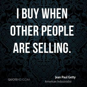 Jean Paul Getty  - I buy when other people are selling.