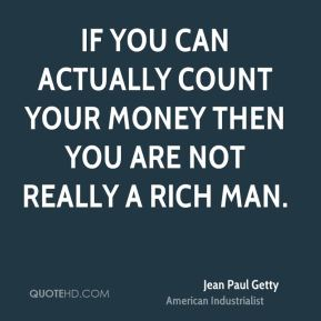 Jean Paul Getty  - If you can actually count your money then you are not really a rich man.
