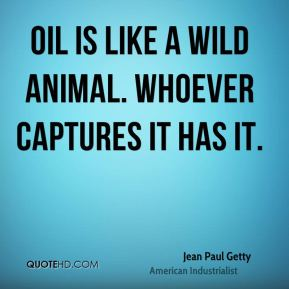 Jean Paul Getty  - Oil is like a wild animal. Whoever captures it has it.