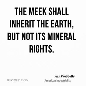 Jean Paul Getty  - The meek shall inherit the Earth, but not its mineral rights.