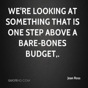Jean Ross  - We're looking at something that is one step above a bare-bones budget.