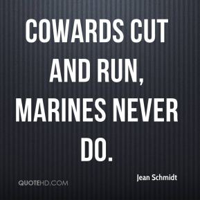Jean Schmidt  - cowards cut and run, Marines never do.