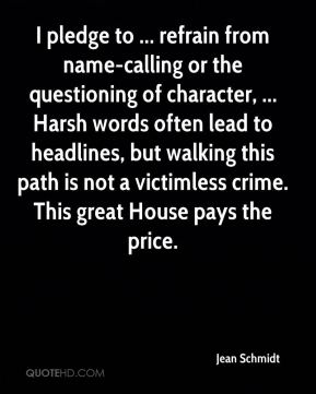 Jean Schmidt  - I pledge to ... refrain from name-calling or the questioning of character, ... Harsh words often lead to headlines, but walking this path is not a victimless crime. This great House pays the price.