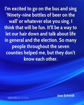 Jean Schmidt  - I'm excited to go on the bus and sing 'Ninety-nine bottles of beer on the wall' or whatever else you sing. I think that will be fun. It'll be a way to let our hair down and talk about life in general and the election. So many people throughout the seven counties helped me, but they don't know each other.