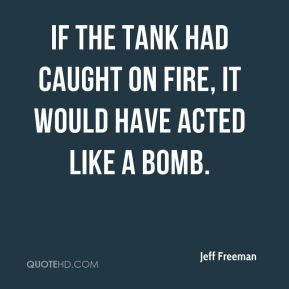 Jeff Freeman  - If the tank had caught on fire, it would have acted like a bomb.