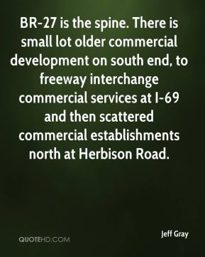 Jeff Gray  - BR-27 is the spine. There is small lot older commercial development on south end, to freeway interchange commercial services at I-69 and then scattered commercial establishments north at Herbison Road.