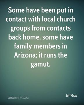 Jeff Gray  - Some have been put in contact with local church groups from contacts back home, some have family members in Arizona; it runs the gamut.
