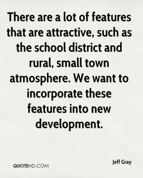 Jeff Gray  - There are a lot of features that are attractive, such as the school district and rural, small town atmosphere. We want to incorporate these features into new development.