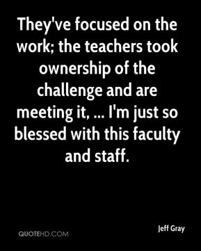 Jeff Gray  - They've focused on the work; the teachers took ownership of the challenge and are meeting it, ... I'm just so blessed with this faculty and staff.