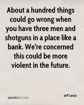 About a hundred things could go wrong when you have three men and shotguns in a place like a bank. We're concerned this could be more violent in the future.