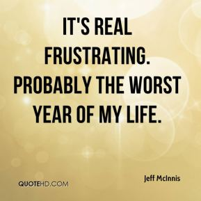 Jeff McInnis  - It's real frustrating. Probably the worst year of my life.