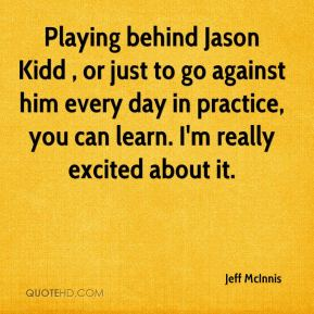 Jeff McInnis  - Playing behind Jason Kidd , or just to go against him every day in practice, you can learn. I'm really excited about it.