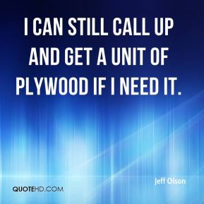 I can still call up and get a unit of plywood if I need it.