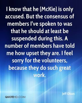 I know that he (McKie) is only accused. But the consensus of members I've spoken to was that he should at least be suspended during this. A number of members have told me how upset they are. I feel sorry for the volunteers, because they do such great work.