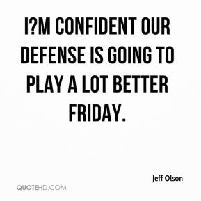 I?m confident our defense is going to play a lot better Friday.
