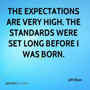 The expectations are very high. The standards were set long before I was born.