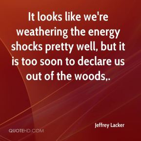 Jeffrey Lacker  - It looks like we're weathering the energy shocks pretty well, but it is too soon to declare us out of the woods.