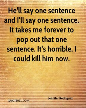 He'll say one sentence and I'll say one sentence. It takes me forever to pop out that one sentence. It's horrible. I could kill him now.