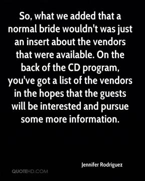 Jennifer Rodriguez  - So, what we added that a normal bride wouldn't was just an insert about the vendors that were available. On the back of the CD program, you've got a list of the vendors in the hopes that the guests will be interested and pursue some more information.