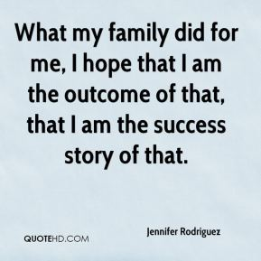 What my family did for me, I hope that I am the outcome of that, that I am the success story of that.