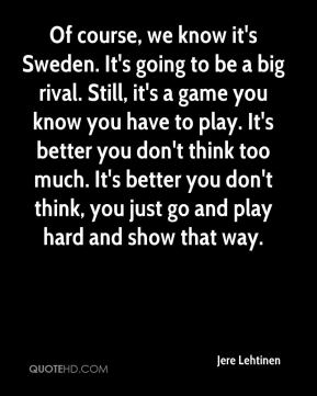 Of course, we know it's Sweden. It's going to be a big rival. Still, it's a game you know you have to play. It's better you don't think too much. It's better you don't think, you just go and play hard and show that way.
