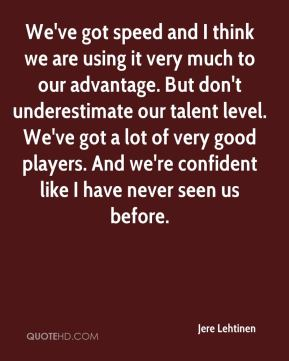 Jere Lehtinen  - We've got speed and I think we are using it very much to our advantage. But don't underestimate our talent level. We've got a lot of very good players. And we're confident like I have never seen us before.