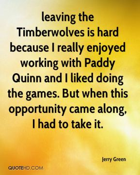 Jerry Green  - leaving the Timberwolves is hard because I really enjoyed working with Paddy Quinn and I liked doing the games. But when this opportunity came along, I had to take it.
