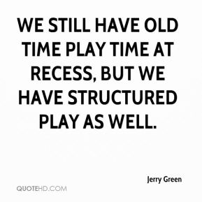 Jerry Green  - We still have old time play time at recess, but we have structured play as well.