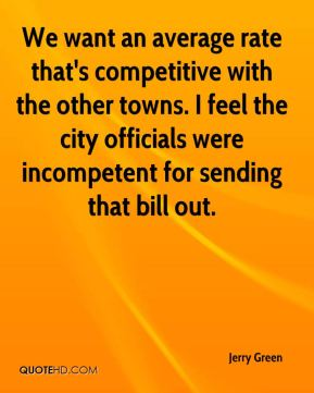 Jerry Green  - We want an average rate that's competitive with the other towns. I feel the city officials were incompetent for sending that bill out.