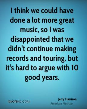 Jerry Harrison - I think we could have done a lot more great music, so I was disappointed that we didn't continue making records and touring, but it's hard to argue with 10 good years.