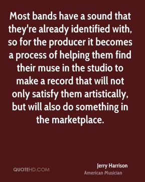 Most bands have a sound that they're already identified with, so for the producer it becomes a process of helping them find their muse in the studio to make a record that will not only satisfy them artistically, but will also do something in the marketplace.