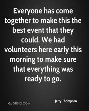 Jerry Thompson  - Everyone has come together to make this the best event that they could. We had volunteers here early this morning to make sure that everything was ready to go.
