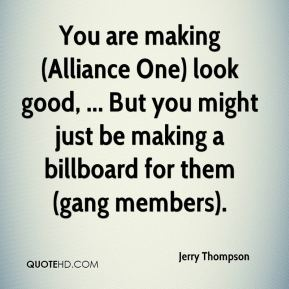 Jerry Thompson  - You are making (Alliance One) look good, ... But you might just be making a billboard for them (gang members).