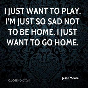 I just want to play. I'm just so sad not to be home. I just want to go home.